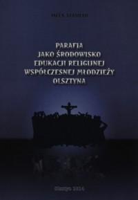 Parafia jako środowisko edukacji religijnej współczesnej młodzieży Olsztyna - okładka książki