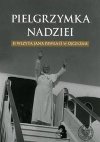 Pielgrzymka nadziei. II wizyta Jana Pawła II w Ojczyźnie - okładka książki