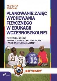 Planowanie zajęć Wychowania Fizycznego w edukacji wczesnoszkolnej z uwzględnieniem nowej podstawy programowej i programu - Mały Mistrz - okładka książki
