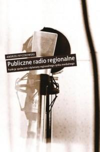 Publiczne radio regionalne. Funkcje społeczne i dylematy regionalnego rynku medialnego - okładka książki