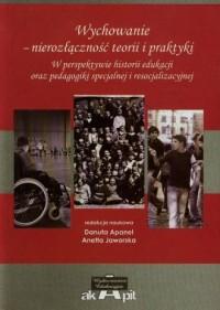 Wychowanie nierozłączność teorii i praktyki. W perspektywie historii edukacji oraz pedagogiki specjalnej i resocjalizacyjnej - okładka książki