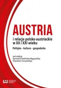 Austria i relacje polsko-austriackie w XX i XXI wieku. Polityka - kultura - gospodarka - okładka książki