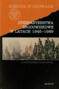 Duszpasterstwa środowiskowe w latach 1945-1989. Archidiecezja krakowska. Seria: Kościół w okowach - okładka książki