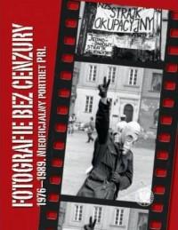 Fotografie bez cenzury 1976-1989. Nieoficjalny portret PRL - okładka książki