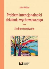 Problem intencjonalności działania wychowawczego. Studium teoretyczne - okładka książki