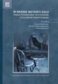 W krainie metarefleksji. Księga jubileuszowa poświęcona Profesorowi Czesławowi Robotyckiemu - okładka książki