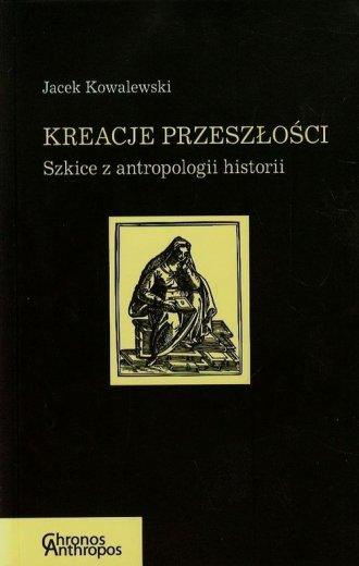 Kreacje przeszłości. Szkice z antropologii - okładka książki