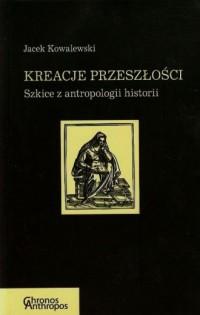 Kreacje przeszłości. Szkice z antropologii historii - okładka książki
