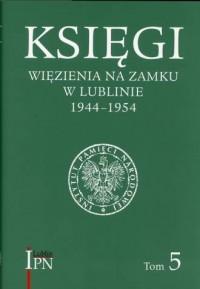 Księgi więzienia na Zamku w Lublinie 1944-1954. Tom 5 - okładka książki