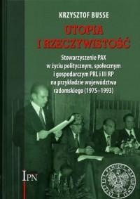 Utopia i rzeczywistość. Stowarzyszenie PAX w życiu politycznym, społecznym i gospodarczym PRL i III RP na przykładzie województwa radomskiego (1975-1993) - okładka książki