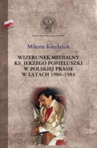Wizerunek medialny ks. Jerzego Popiełuszki w polskiej prasie w latach 1980-1984 - okładka książki
