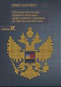 Strategia polityczna Federacji Rosyjskiej wobec Ukrainy i Białorusi od 1990 do kwietnia 2014 - okładka książki