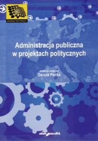 Administracja publiczna w projektach politycznych - okładka książki
