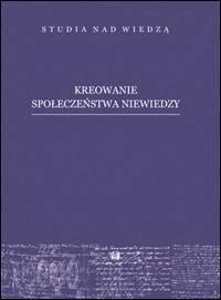 Kreowanie społeczeństwa niewiedzy. - okładka książki
