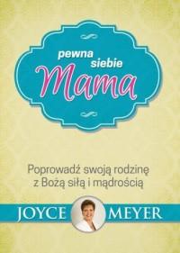Pewna siebie mama. Poprowadź swoją rodzinę z Bożą siłą i mądrością - okładka książki