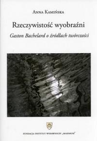 Rzeczywistość wyobraźni. Gaston Bachelard o źródłach twóczości - okładka książki