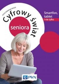 Cyfrowy świat seniora. Smartfon, tablet i nie tylko - okładka książki