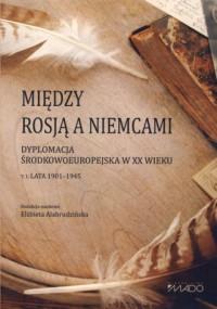 Między Rosją a Niemcami. Dyplomacja środkowoeuropejska w XX wieku. Lata 1901-1945. Tom 1. - okładka książki