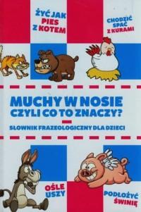 Muchy w nosie czyli co to znaczy? Słownik frazeologiczny dla dzieci - okładka książki