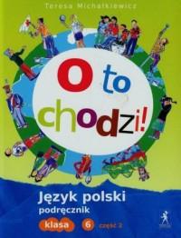 O to chodzi. Język polski. Klasa 6. Szkoła podstawowa. Podręcznik cz. 2 - okładka podręcznika
