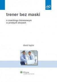 Trener bez maski. O coachingu biznesowym w prostych słowach - okładka książki