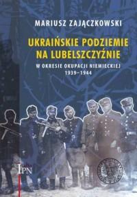 Ukraińskie podziemie na Lubelszczyźnie w okresie okupacji niemieckiej 1939-1944 - okładka książki