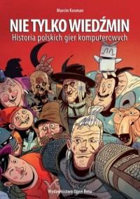 Nie tylko Wiedźmin. Historia polskich gier komputerowych - okładka książki