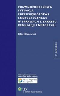 Prawnoprocesowa sytuacja przedsiębiorstwa energetycznego w sprawach z zakresu regulacji energetyki - okładka książki