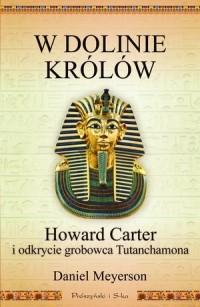 W Dolinie Królów. Howard Carter i odkrycie grobowca Tutanchamona - okładka książki