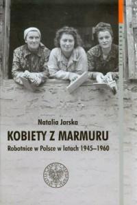 Kobiety z marmuru. Robotnice w Polsce w latach 1945-1960. Seria: Monografie. Tom 102 - okładka książki