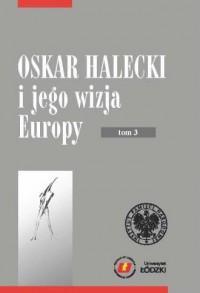 Oskar Halecki i jego wizja Europy. Tom 3 - okładka książki