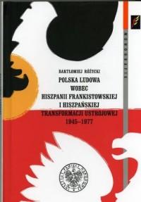 Polska ludowa wobec Hiszpanii Franksistowskiej i hiszpańskiej transformacji ustrojowej 1945-1977. Seria: Monografie - okładka książki