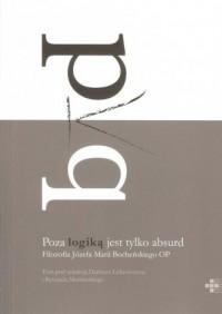 Poza logiką jest tylko absurd. Filozofia Józefa Marii Bocheńskiego OP - okładka książki