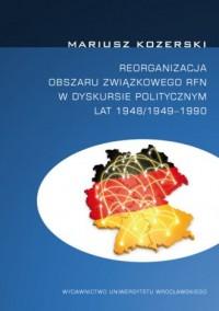 Reorganizacja obszaru związkowego RFN w dyskursie politycznym lat 1948/1949 - 1990 - okładka książki