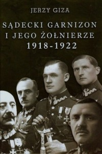 Sądecki garnizon i jego żołnierze w pierwszych latach niepodległości 1918-1922 - okładka książki
