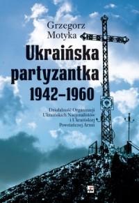 Ukraińska partyzantka 1942-1960. Działalność Organizacji Ukraińskich Nacjonalistów i Ukraińskiej Powstańczej Armii - okładka książki