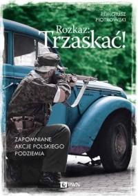 Rozkaz: Trzaskać! Zapomniane akcje polskiego podziemia - okładka książki