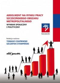 Absolwent na Rynku Pracy szczecińskiego obszaru metropolitalnego. Wymiar społeczny i polityczny. - okładka książki