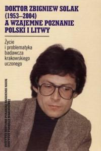 Doktor Zbigniew Solak (1953-2004) a wzajemne poznanie Polski i Litwy. Życie i problematyka badawcza krakowskiego uczonego - okładka książki