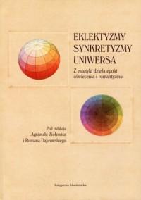 Eklektyzmy synkretyzmy uniwersa. Z estetyki dzieła epoki oświecenia i romantyzmu - okładka książki