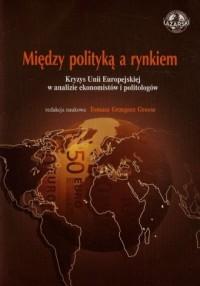 Między polityką a rynkiem. Kryzys Unii Europejskiej w analizie ekonomistów i politologów - okładka książki