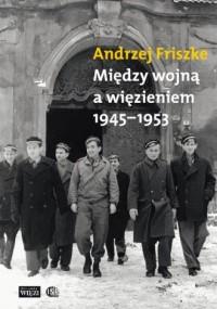 Między wojną a więzieniem 1945-1953 - okładka książki
