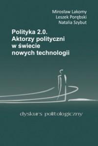 Polityka 2.0. Aktorzy polityczni w świecie nowych technologii - okładka książki