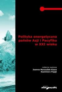 Polityka energetyczna państw Azji i Pacyfiku w XXI wieku - okładka książki