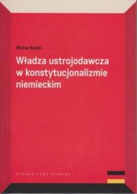 Władza ustrojodawcza w konstytucjonalizmie niemieckim - okładka książki