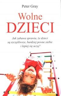 Wolne dzieci. Jak zabawa sprawia, że dzieci są szczęśliwsze, bardziej pewne siebie i lepiej się uczą? - okładka książki