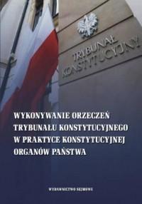 Wykonywanie orzeczeń Trybunału Konstytucyjnego w praktyce konstytucyjnej organów państwa - okładka książki