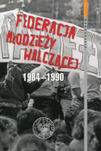Federacja Młodzieży Walczącej 1984-1990. Seria: Monografie - okładka książki