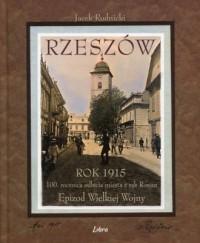 Rzeszów. Rok 1915. 100 rocznica odbicia miasta z rąk Rosjan. Epizod Wielkiej Wojny - okładka książki