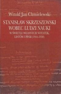 Stanisław Skrzeszewski wobec ludzi nauki w świetle własnych notatek, listów i pism (1944-1950) - okładka książki